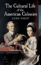 The Cultural Life of the American Colonies ebook by Louis B. Wright