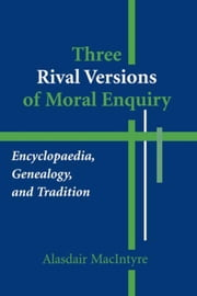 Three Rival Versions of Moral Enquiry: Encyclopaedia, Genealogy, and Tradition ebook by Kobo.Web.Store.Products.Fields.ContributorFieldViewModel