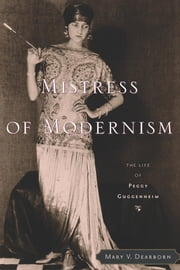 Mistress of Modernism - The Life of Peggy Guggenheim ebook by Mary V. Dearborn