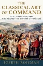 The Classical Art of Command - Eight Greek Generals Who Shaped the History of Warfare ebook by Joseph Roisman