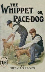 The Whippet or Race Dog: Its Breeding, Rearing, and Training for Races and for Exhibition. (With Illustrations of Typical Dogs and Diagrams of Tracks) ebook by Freeman Lloyd