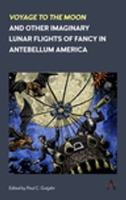 'Voyage to the Moon' and Other Imaginary Lunar Flights of Fancy in Antebellum America ebook by Paul C. Gutjahr