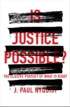 Is Justice Possible? - The Elusive Pursuit of What is Right ebook by J. Paul Nyquist