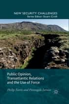 Public Opinion, Transatlantic Relations and the Use of Force ebook by P. Everts, P. Isernia