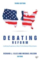Debating Reform - Conflicting Perspectives on How to Fix the American Political System ebook by Richard J. Ellis, Michael C. Nelson
