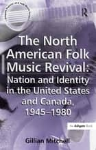 The North American Folk Music Revival: Nation and Identity in the United States and Canada, 1945–1980 ebook by Gillian Mitchell