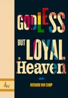 Godless but Loyal to Heaven - Stories ebook by Richard Van Camp