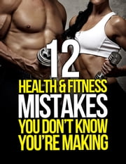 12 Health and Fitness Mistakes You Don't Know You're Making ebook by Michael Matthews