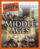 The Complete Idiot's Guide to the Middle Ages - Explore the Turbulent Times and Events of This Extraordinary Era ebook by Timothy C. Hall M.A.