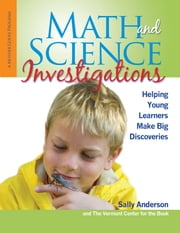Math and Science Investigations - Helping Young Learners Make Big Discoveries ebook by Sally Anderson,The Vermont Center for the Book
