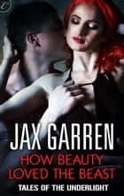 How Beauty Loved the Beast ebook by Jax Garren