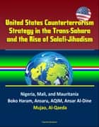 United States Counterterrorism Strategy in the Trans-Sahara and the Rise of Salafi-Jihadism in the Sahel: Nigeria, Mali, and Mauritania, Boko Haram, Ansaru, AQIM, Ansar Al-Dine, Mujao, Al-Qaeda ebook by Progressive Management