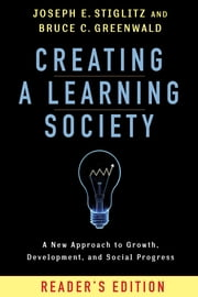 Creating a Learning Society - A New Approach to Growth, Development, and Social Progress ebook by Joseph E. Stiglitz,Bruce C. Greenwald