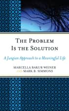 The Problem Is the Solution - A Jungian Approach to a Meaningful Life ebook by Marcella Bakur Weiner, Mark B. Simmons