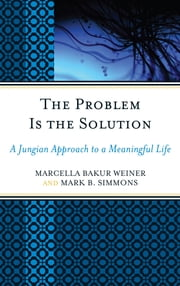 The Problem Is the Solution - A Jungian Approach to a Meaningful Life ebook by Marcella Bakur Weiner,Mark B. Simmons