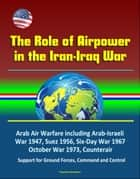 The Role of Airpower in the Iran-Iraq War: Arab Air Warfare including Arab-Israeli War 1947, Suez 1956, Six-Day War 1967, October War 1973, Counterair, Support for Ground Forces, Command and Control ebook by Progressive Management
