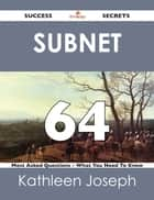 Subnet 64 Success Secrets - 64 Most Asked Questions On Subnet - What You Need To Know ebook by Kathleen Joseph