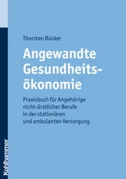 Angewandte Gesundheitsökonomie - Praxisbuch für Angehörige nicht-ärztlicher Berufe in der stationären und ambulanten Versorgung ebook by Thorsten Bücker,Manuel Grote,Karl-Heinz Stier,Maike Gumpert