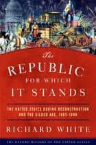 The Republic for Which It Stands - The United States during Reconstruction and the Gilded Age, 1865-1896 ebook by Richard White