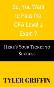 So, You Want to Pass the Economics Section of the CFA Level 1 Exam? - Here's Your Ticket to Success ebook by Tyler Griffin