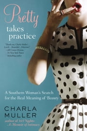 Pretty Takes Practice - A Southern Woman's Search for the Real Meaning of Beauty ebook by Charla Muller