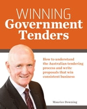Winning Government Tenders: How to understand the Australian tendering process and write proposals ebook by Maurice Downing