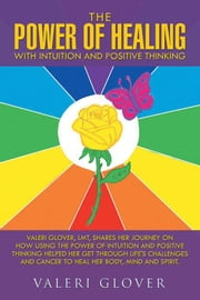 The Power of Healing with Intuition and Positive Thinking - Valeri Glover, Lmt, Shares Her Journey on How Using the Power of Intuition and Positive Thinking Helped Her Get Through Life's Challenges and Cancer to Heal Her Body, Mind and Spirit. ebook by Valeri Glover