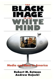 The Black Image in the White Mind - Media and Race in America ebook by Robert M. Entman,Andrew Rojecki