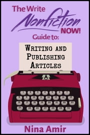 The Write Nonfiction NOW! Guide to Writing and Publishing Articles ebook by Nina Amir