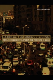 Markets of Dispossession - NGOs, Economic Development, and the State in Cairo ebook by Julia Adams,George Steinmetz,Julia Elyachar