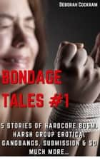 Bondage Tales #1 Five Stories of Hardcore BDSM, Harsh Group Erotica, Gangbangs & So Much MORE… - (Office Gangbang, Oral Deep Throat, First Anal Sex, Double Penetration, Defloration, Virgin, Public Sex & Humiliation, Spanking, Breeding) ebook by Deborah Cockram