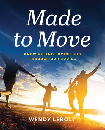 Made to Move - Knowing and Loving God Through Our Bodies ebook by Wendy Lebolt