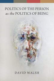 Politics of the Person as the Politics of Being ebook by David Walsh