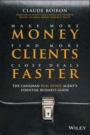 Make More Money, Find More Clients, Close Deals Faster - The Canadian Real Estate Agent's Essential Business Guide ebook by Claude Boiron