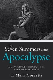 The Seven Summers of the Apocalypse - A New Journey Through the Book of Revelation ebook by T. Mark Cossette