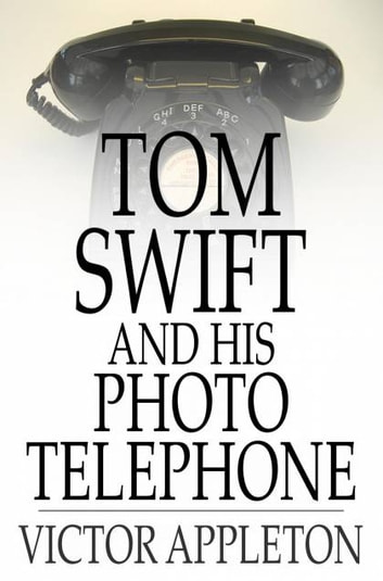 Tom Swift and His Photo Telephone - Or, The Picture That Saved a Fortune ebook by Victor Appleton