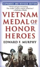 Vietnam Medal of Honor Heroes - Expanded and Revised Edition ebook by Edward F. Murphy