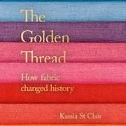 The Golden Thread - How Fabric Changed History audiobook by Kassia St Clair