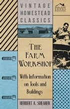 The Farm Workshop - With Information on Tools and Buildings ebook by Herbert A. Shearer