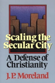 Scaling the Secular City - A Defense of Christianity ebook by J. P. Moreland