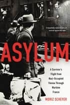 Asylum - A Survivor's Flight from Nazi-Occupied Vienna Through Wartime France ebook by Moriz Scheyer, P. N. Singer, P. N. Singer