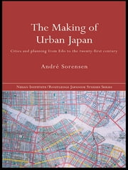 The Making of Urban Japan - Cities and Planning from Edo to the Twenty First Century ebook by André Sorensen