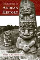The Course of Andean History ebook by Peter V. N. Henderson