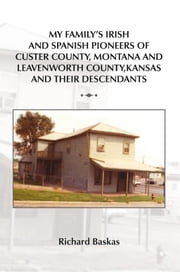 MY FAMILY'S IRISH AND SPANISH PIONEERS OF CUSTER COUNTY, MONTANA AND LEAVENWORTH COUNTY, KANSAS AND THEIR DESCENDANTS ebook by Richard Baskas
