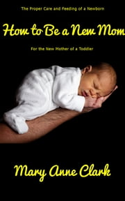How to Be a New Mom: Baby Care for the New Mother of a Toddler - The Proper Care of a Newborn Baby ebook by Mary Anne Clark