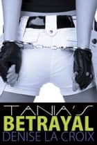 Tania's Betrayal ebook by Croix Denise la