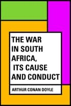 The War in South Africa, Its Cause and Conduct ebook by Arthur Conan Doyle