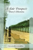 A Fair Prospect: Darcy's Dilemma ebook by Cassandra Grafton