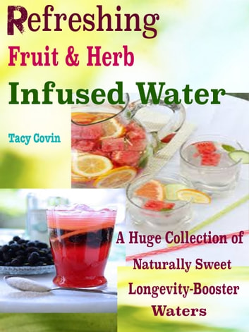 Refreshing Fruit & Herb Infused Water! - A Huge Collection of Naturally Sweet Longevity-Booster Waters ebook by Tacy Covin