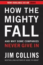 How the Mighty Fall - And Why Some Companies Never Give In ebook by Jim Collins